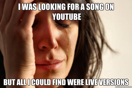 I was looking for a song on  YouTube but all i could find were live versions - I was looking for a song on  YouTube but all i could find were live versions  First World Problems