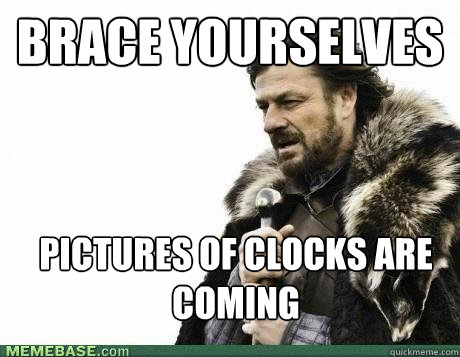 BRACE YOURSELVES pictures of clocks are coming - BRACE YOURSELVES pictures of clocks are coming  BRACE