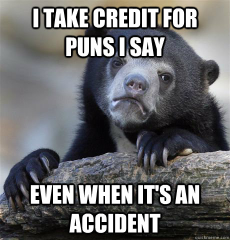 I take credit for puns i say even when it's an accident - I take credit for puns i say even when it's an accident  Confession Bear