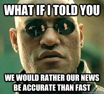 What if I told you We would rather our news be accurate than fast - What if I told you We would rather our news be accurate than fast  Morpeus matrix
