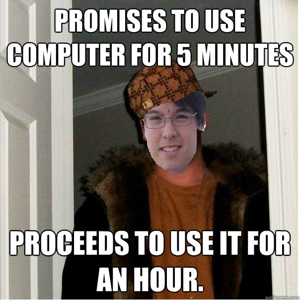 Promises to use computer for 5 minutes Proceeds to use it for an hour.