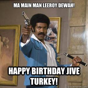 dba5ad1c9cccf89571d58f108f19519fd231e3656a985f764734d625e1f702cf ma main man leeroy dewah! happy birthday jive turkey! black