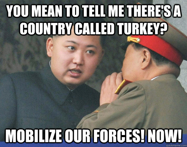 You mean to tell me there's a country called Turkey? mobilize our forces! Now! - You mean to tell me there's a country called Turkey? mobilize our forces! Now!  Hungry Kim Jong Un