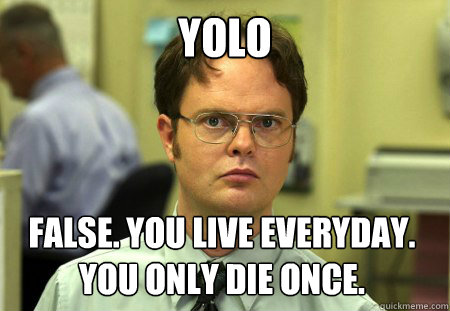 YOLO False. You live everyday. You only die once. - YOLO False. You live everyday. You only die once.  Dwight