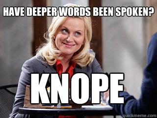 Have deeper words been spoken? knope  Parks and rec