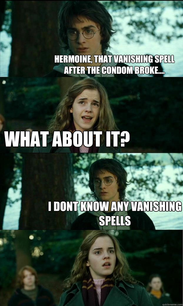 hermoine, that vanishing spell after the condom broke.... what about it? i dont know any vanishing spells - hermoine, that vanishing spell after the condom broke.... what about it? i dont know any vanishing spells  Horny Harry