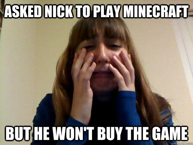 Asked Nick to play minecraft but he won't buy the game