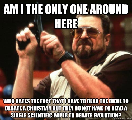 Am i the only one around here who hates the fact that i have to read the bible to debate a christian but they do not have to read a single scientific paper to debate evolution? - Am i the only one around here who hates the fact that i have to read the bible to debate a christian but they do not have to read a single scientific paper to debate evolution?  Am I The Only One Around Here