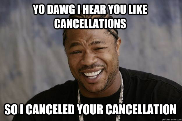 YO DAWG I HEAR YOU LIKE CANCELLATIONS SO I CANCELED YOUR CANCELLATION - YO DAWG I HEAR YOU LIKE CANCELLATIONS SO I CANCELED YOUR CANCELLATION  Xzibit meme