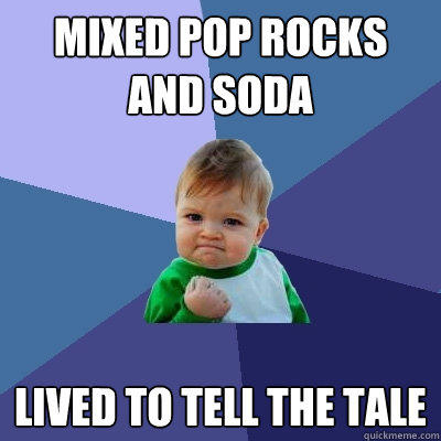 Mixed pop rocks and soda lived to tell the tale - Mixed pop rocks and soda lived to tell the tale  Success Kid