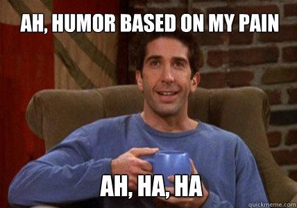 Ah, humor based on my pain Ah, ha, ha - Ah, humor based on my pain Ah, ha, ha  Ross Geller