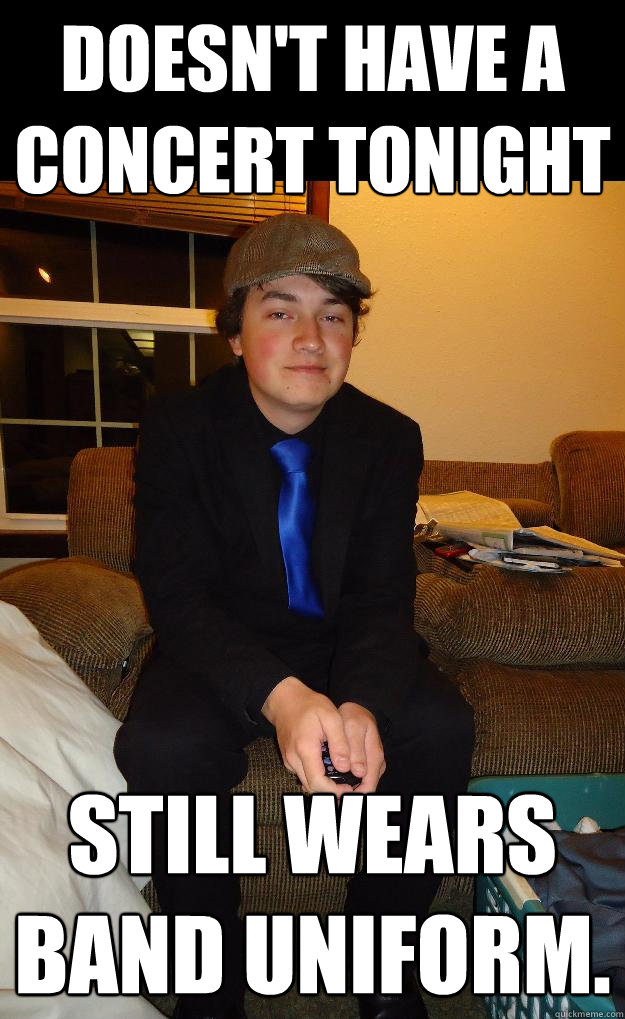 Doesn't have a concert tonight Still wears band uniform. - Doesn't have a concert tonight Still wears band uniform.  Scumbag Band Student