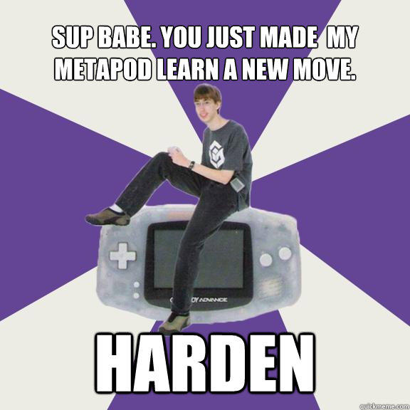 Sup babe. You just made  my metapod learn a new move. Harden