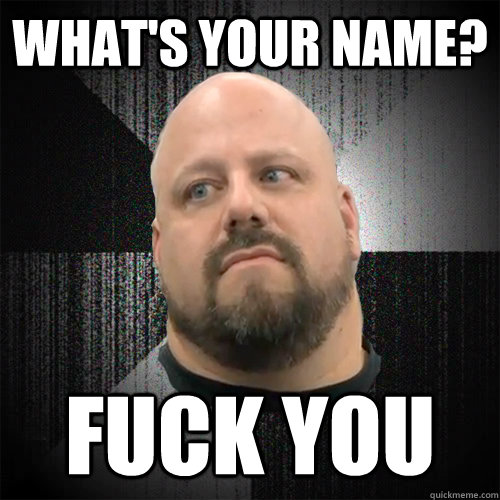 What's your name? fuck you - What's your name? fuck you  Irate Powerlifter