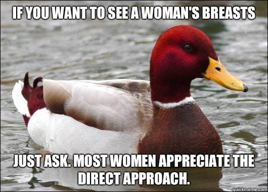 If you want to see a woman's breasts Just ask. Most women appreciate the direct approach. - If you want to see a woman's breasts Just ask. Most women appreciate the direct approach.  Malicious Advice Mallard