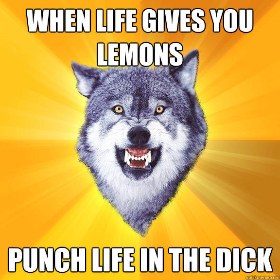 When life gives you lemons Punch life in the dick - When life gives you lemons Punch life in the dick  Courage Wolf