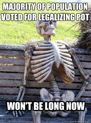 Majority of population voted for legalizing pot  Won't be long now