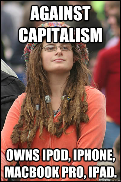 Against Capitalism Owns Ipod, Iphone, Macbook Pro, Ipad.  - Against Capitalism Owns Ipod, Iphone, Macbook Pro, Ipad.   College Liberal