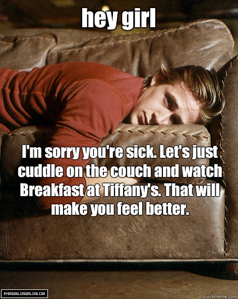 hey girl I'm sorry you're sick. Let's just cuddle on the couch and watch Breakfast at Tiffany's. That will make you feel better.  - hey girl I'm sorry you're sick. Let's just cuddle on the couch and watch Breakfast at Tiffany's. That will make you feel better.   Ryan Gosling Hey Girl