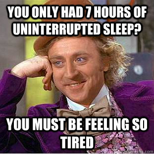 You only had 7 hours of uninterrupted sleep? You must be feeling so tired - You only had 7 hours of uninterrupted sleep? You must be feeling so tired  Misc