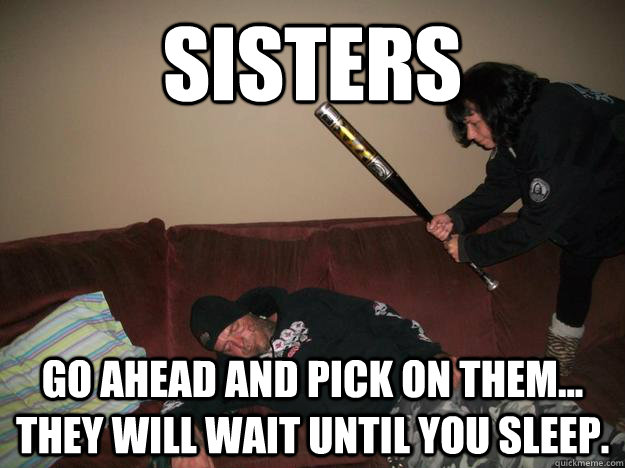 Sisters Go Ahead And Pick On Them They Will Wait Until You Sleep