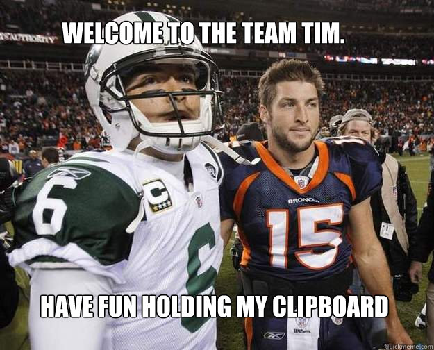 Welcome to the team Tim. Have fun holding my clipboard  Tim tebow and mark sanchez together
