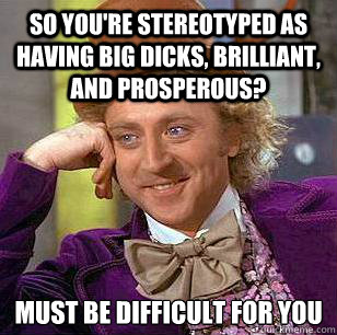 so you're stereotyped as having big dicks, brilliant, and prosperous? must be difficult for you  Condescending Wonka