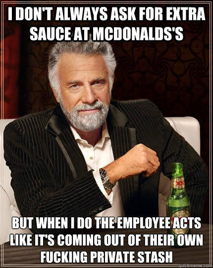 I don't always ask for extra sauce at Mcdonalds's but when i do the employee acts like it's coming out of their own fucking private stash - I don't always ask for extra sauce at Mcdonalds's but when i do the employee acts like it's coming out of their own fucking private stash  The Most Interesting Man In The World