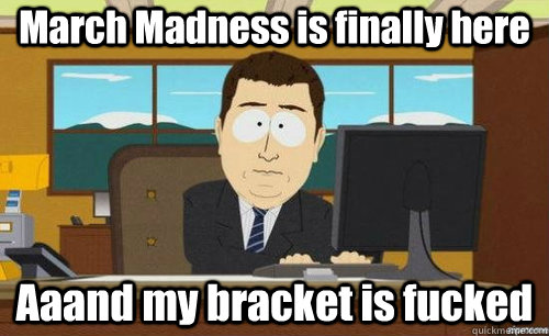 March Madness is finally here Aaand my bracket is fucked - March Madness is finally here Aaand my bracket is fucked  anditsgone