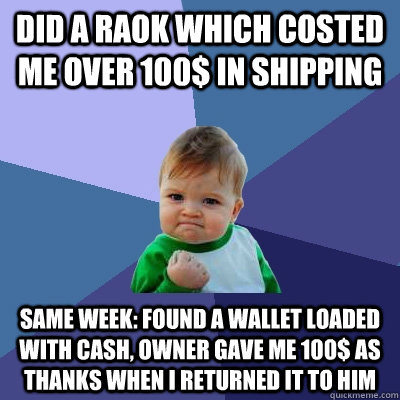 Did a RAoK which costed me over 100$ in shipping same week: Found a wallet loaded with cash, owner gave me 100$ as thanks when i returned it to him - Did a RAoK which costed me over 100$ in shipping same week: Found a wallet loaded with cash, owner gave me 100$ as thanks when i returned it to him  Success Kid