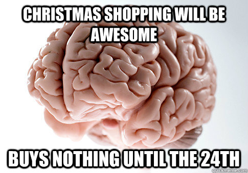 Christmas shopping will be awesome buys nothing until the 24th - Christmas shopping will be awesome buys nothing until the 24th  Scumbag Brain