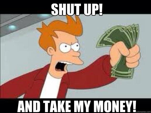 Shut up!  AND TAKE MY MONEY!