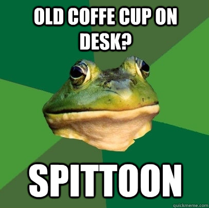 Old coffe cup on desk? spittoon - Old coffe cup on desk? spittoon  Foul Bachelor Frog