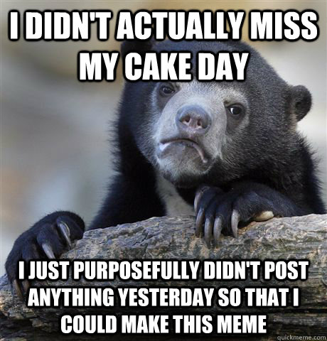 I didn't actually miss my cake day I just purposefully didn't post anything yesterday so that I could make this meme   Confession Bear