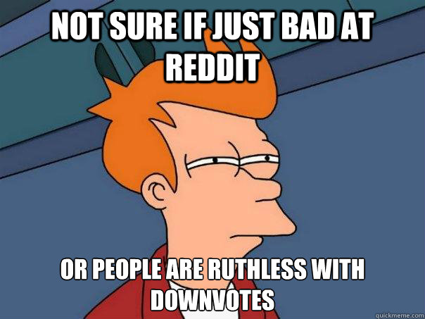 not sure if just bad at reddit or people are ruthless with downvotes - not sure if just bad at reddit or people are ruthless with downvotes  Futurama Fry