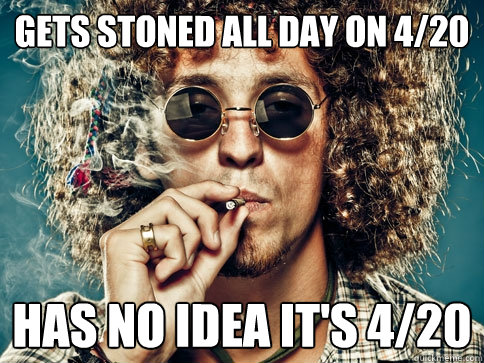 Gets stoned all day on 4/20 has no idea it's 4/20
