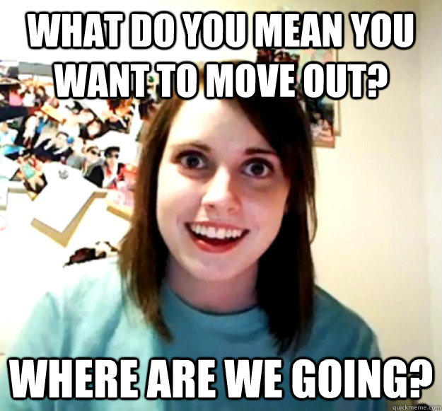 What do you mean you want to move out? where are we going? - What do you mean you want to move out? where are we going?  Overly Attached Girlfriend