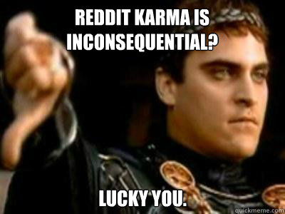 Reddit karma is inconsequential? Lucky you. - Reddit karma is inconsequential? Lucky you.  Downvoting Roman