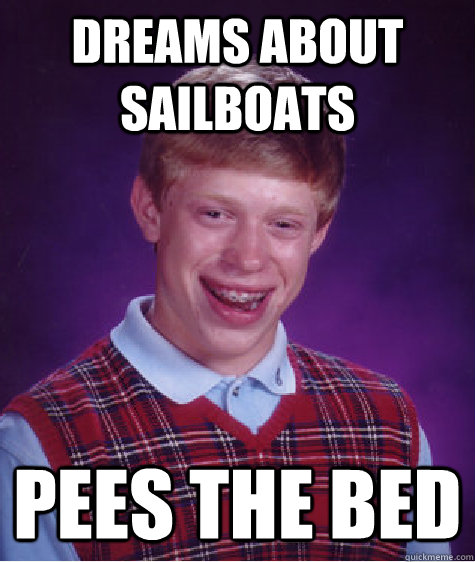 Dreams about sailboats pees the bed  - Dreams about sailboats pees the bed   Bad Luck Brian