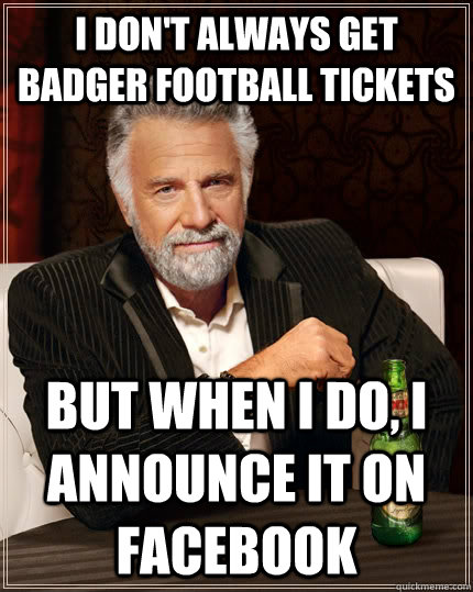I don't always get badger football tickets but when I do, i announce it on facebook - I don't always get badger football tickets but when I do, i announce it on facebook  The Most Interesting Man In The World