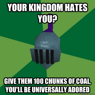 Your kingdom hates you? give them 100 chunks of coal, you'll be universally adored