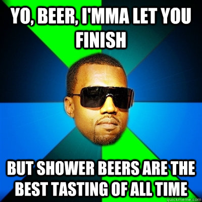 Yo, beer, I'mma let you finish But shower beers are the best tasting of all time - Yo, beer, I'mma let you finish But shower beers are the best tasting of all time  Interrupting Kanye