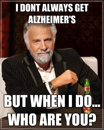 dbd195a73be7169231e11b03de5aea505a1dbe8512c3808c9e4b8b1b6497a040 i dont always get alzheimer's but when i do who are you? the