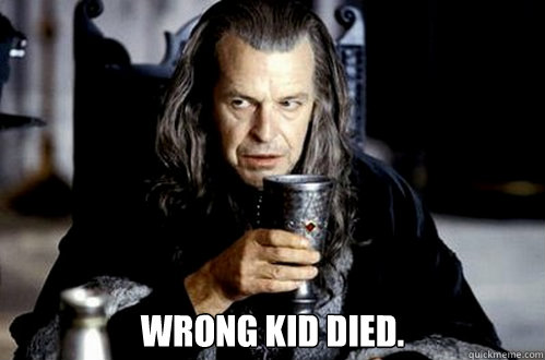 wrong kid died. -  wrong kid died.  scumbag denethor