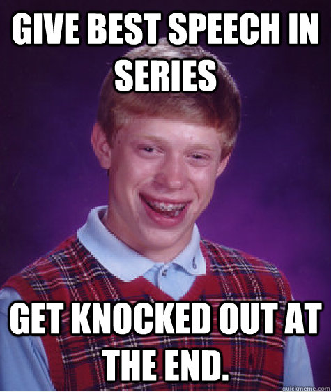 Give best speech in series Get knocked out at the end. - Give best speech in series Get knocked out at the end.  Bad Luck Brian