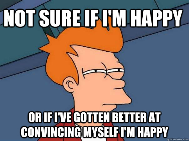 Not sure if I'm happy Or if I've gotten better at convincing myself I'm happy - Not sure if I'm happy Or if I've gotten better at convincing myself I'm happy  Futurama Fry