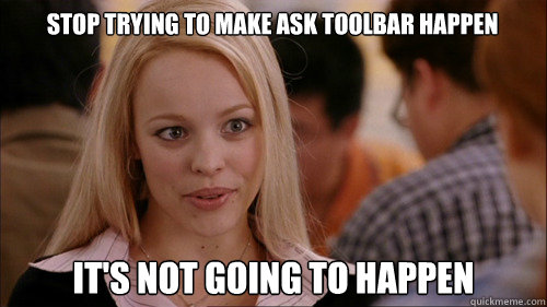 stop trying to make ask toolbar happen It's not going to happen