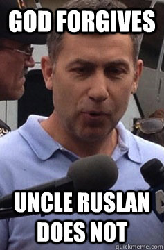 God forgives Uncle Ruslan does not