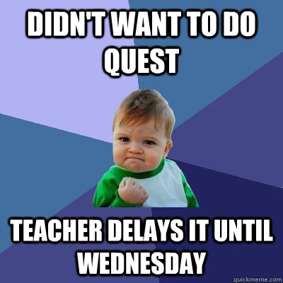 Didn't Want To Do Quest Teacher Delays It Until Wednesday  Success Kid