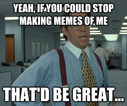 Yeah, if you could stop making memes of me That'd be great...